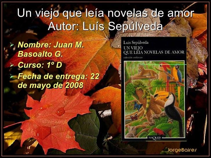 Un viejo que leía novelas de amor Autor: Luís Sepúlveda <ul><li>Nombre: Juan M. Basoalto G. </li></ul><ul><li>Curso: 1º D ...