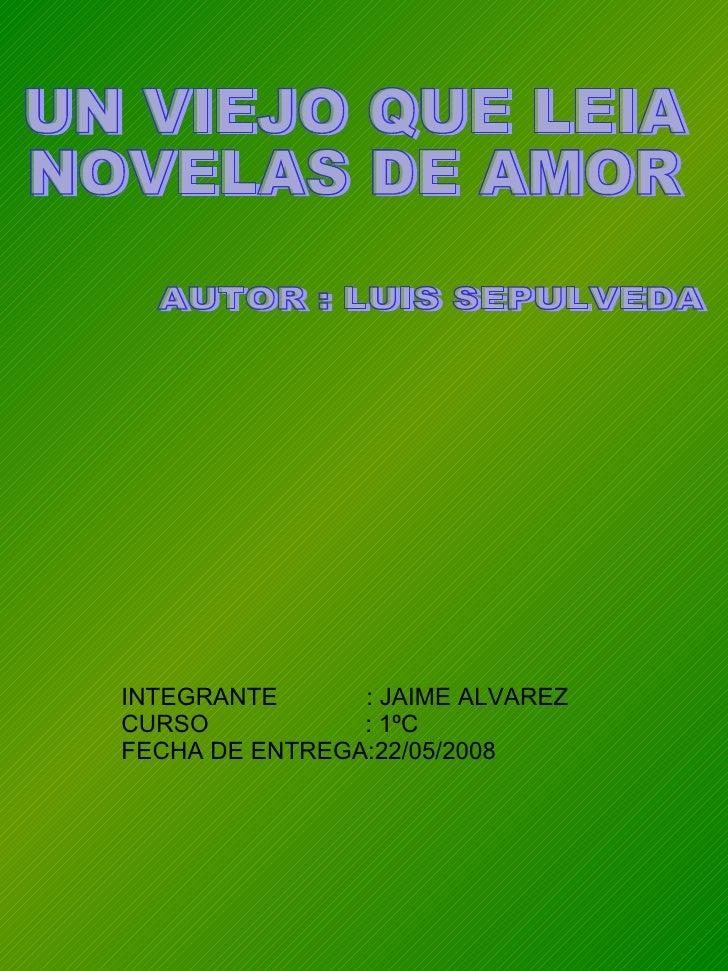 UN VIEJO QUE LEIA  NOVELAS DE AMOR INTEGRANTE  : JAIME ALVAREZ CURSO  : 1ºC FECHA DE ENTREGA:22/05/2008  AUTOR : LUIS SEPU...