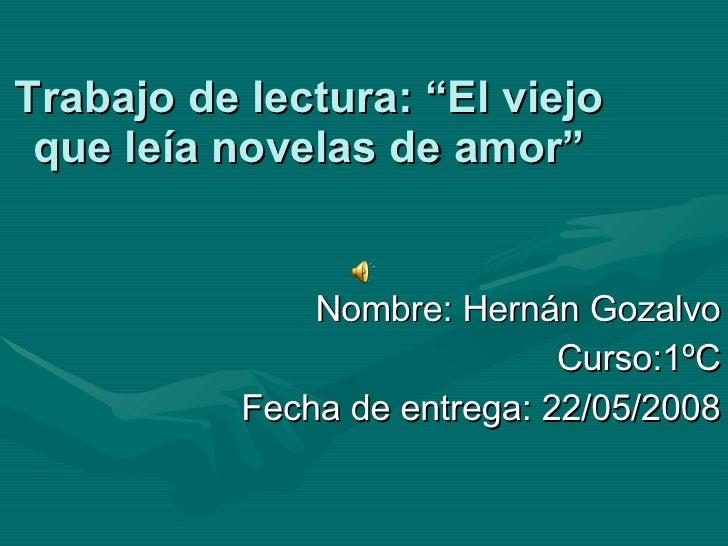 """Trabajo de lectura: """"El viejo que leía novelas de amor"""" Nombre: Hernán Gozalvo Curso:1ºC Fecha de entrega: 22/05/2008"""