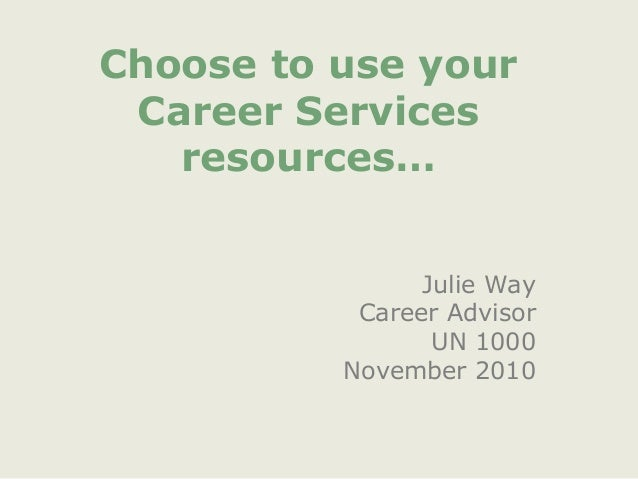 Choose to use your Career Services resources… Julie Way Career Advisor UN 1000 November 2010