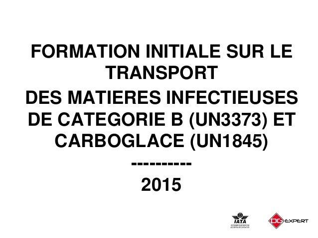 FORMATION INITIALE SUR LE TRANSPORT DES MATIERES INFECTIEUSES DE CATEGORIE B (UN3373) ET CARBOGLACE (UN1845) ---------- 20...