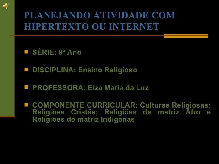 PLANEJANDO ATIVIDADE COM HIPERTEXTO OU INTERNET <ul><li>SÉRIE: 9º Ano  </li></ul><ul><li>DISCIPLINA: Ensino Religioso </li...