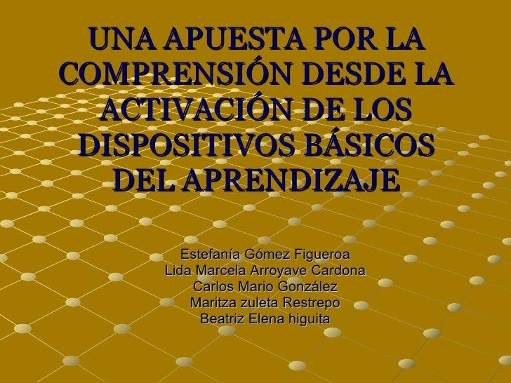 UNA APUESTA POR LA COMPRENSIÓN DESDE LA ACTIVACIÓN DE LOS DISPOSITIVOS BÁSICOS DEL APRENDIZAJE Estefanía Gómez Figueroa Li...