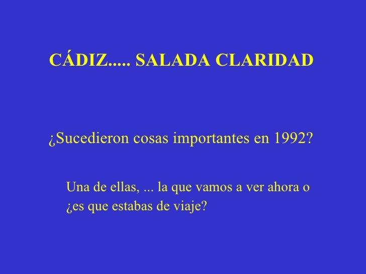 CÁDIZ..... SALADA CLARIDAD   ¿Sucedieron cosas importantes en 1992?  Una de ellas, ... la que vamos a ver ahora o ¿es que ...