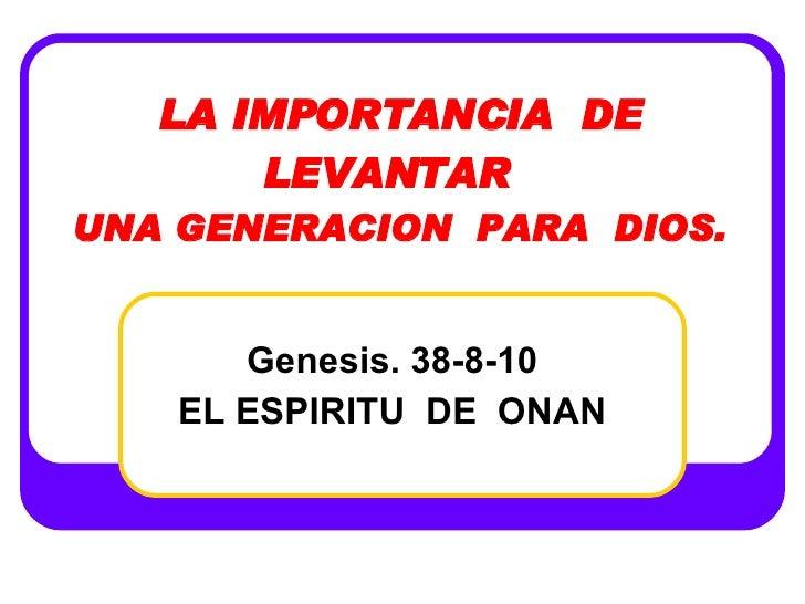 LA IMPORTANCIA  DE LEVANTAR  UNA GENERACION  PARA  DIOS. Genesis. 38-8-10 EL ESPIRITU  DE  ONAN