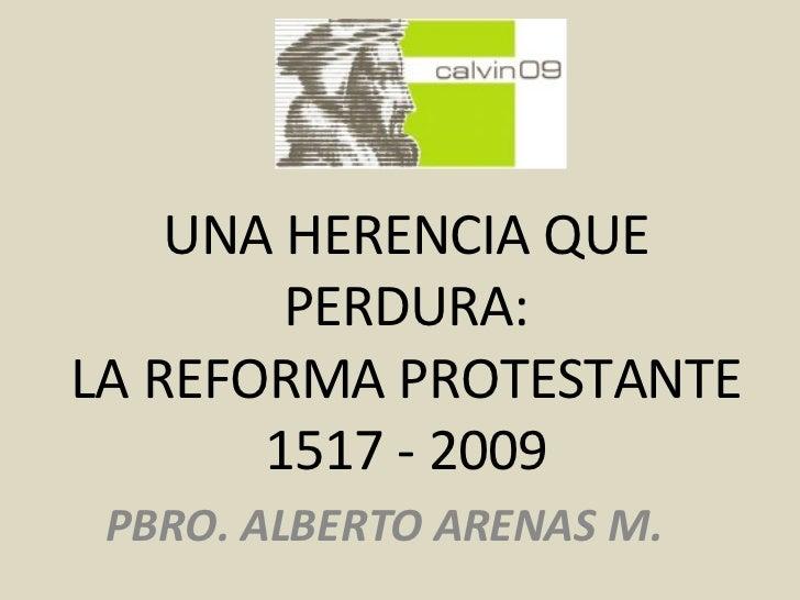 UNA HERENCIA QUE PERDURA: LA REFORMA PROTESTANTE 1517 - 2009 PBRO. ALBERTO ARENAS M.