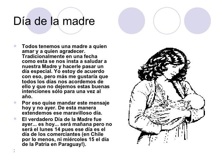 Día de la madre  <ul><li>Todos tenemos una madre a quien amar y a quien agradecer. Tradicionalmente en una fecha como esta...
