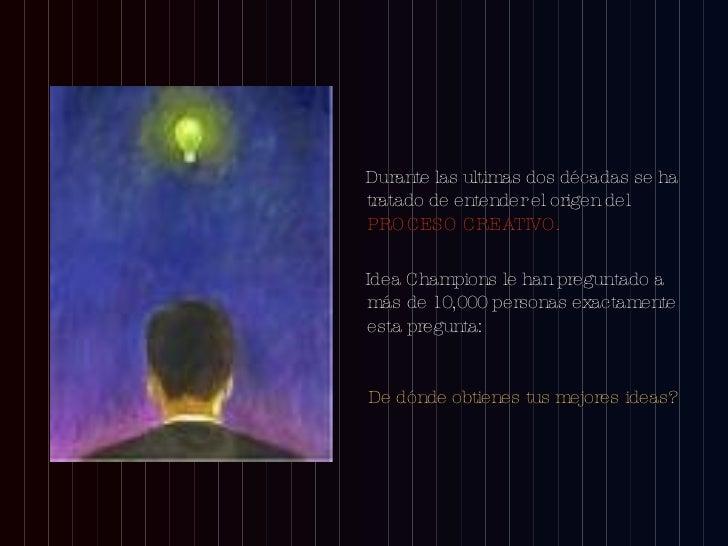 <ul><li>Durante las ultimas dos décadas se ha tratado de entender el origen del  PROCESO CREATIVO. </li></ul><ul><li>Idea ...