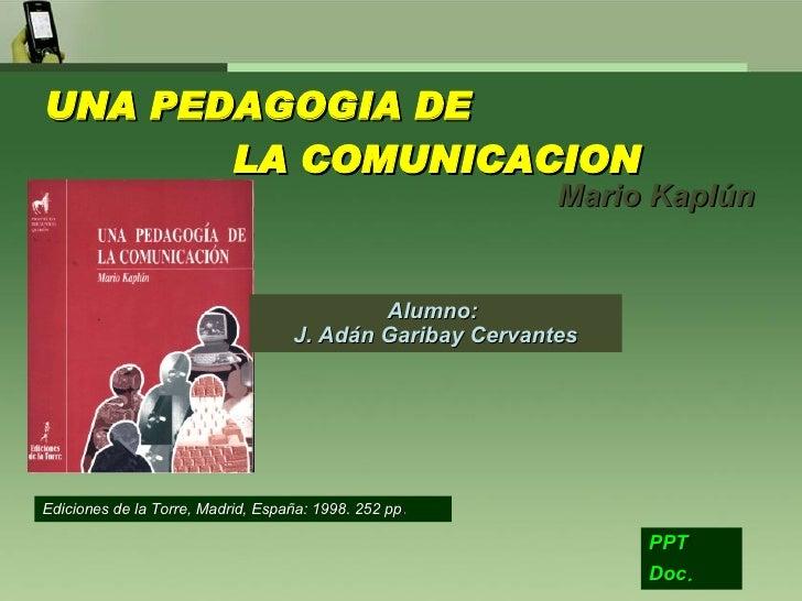 UNA PEDAGOGIA DE  LA COMUNICACION Mario Kaplún PPT Doc .   Alumno:  J. Adán Garibay Cervantes Ediciones de la Torre, Madri...