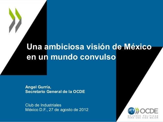 Una ambiciosa visión de Méxicoen un mundo convulsoAngel Gurría,Secretario General de la OCDEClub de IndustrialesMéxico D.F...
