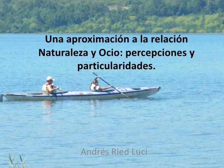 Una aproximación a la relación Naturaleza y Ocio: percepciones y particularidades.<br />Andrés Ried Luci<br />