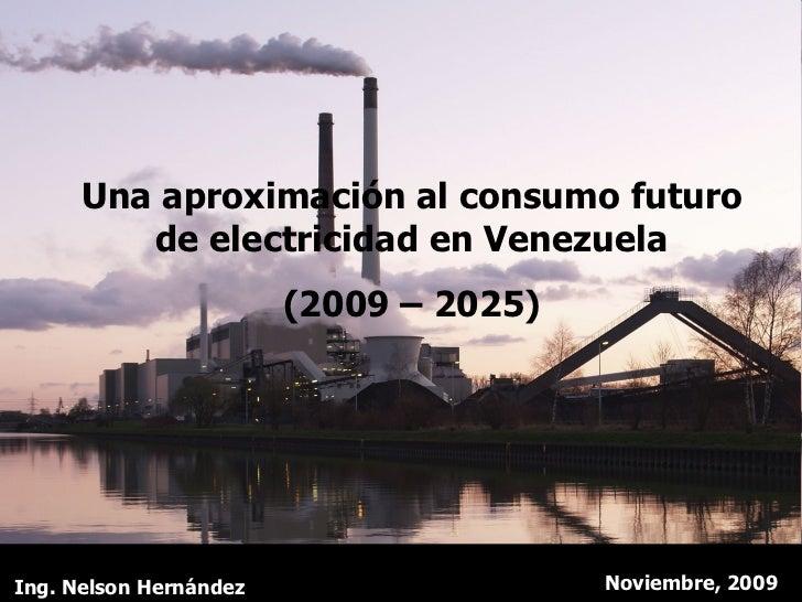 Una aproximación al consumo futuro de electricidad en Venezuela (2009 – 2025) Noviembre, 2009 Ing. Nelson Hernández