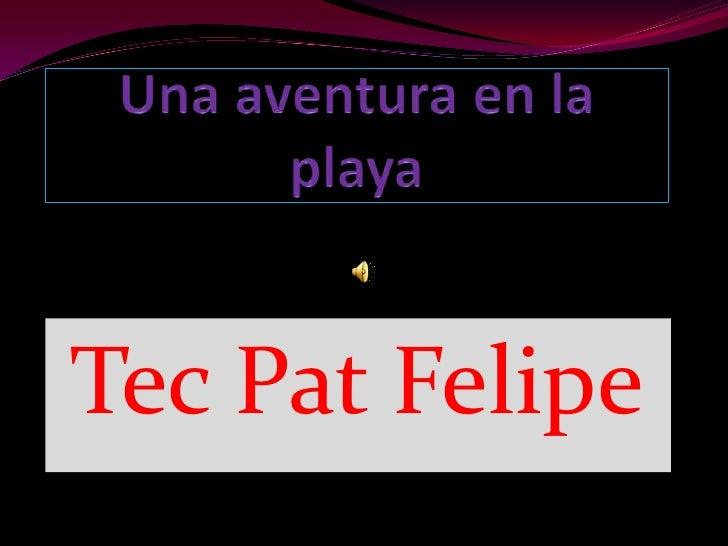 Una aventura en la playa <br />Tec Pat Felipe <br />