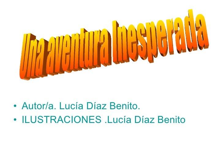 <ul><li>Autor/a. Lucía Díaz Benito. </li></ul><ul><li>ILUSTRACIONES .Lucía Díaz Benito </li></ul>Una aventura Inesperada
