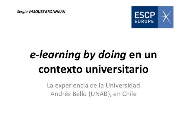 e-learning by doing en un contexto universitario La experiencia de la Universidad Andrés Bello (UNAB), en Chile Sergio VAS...