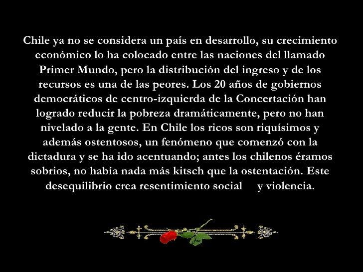 Chile ya no se considera un país en desarrollo, su crecimiento económico lo ha colocado entre las naciones del llamado Pri...