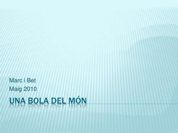 Una bola del món<br />Marc i Bet<br />Maig 2010<br />