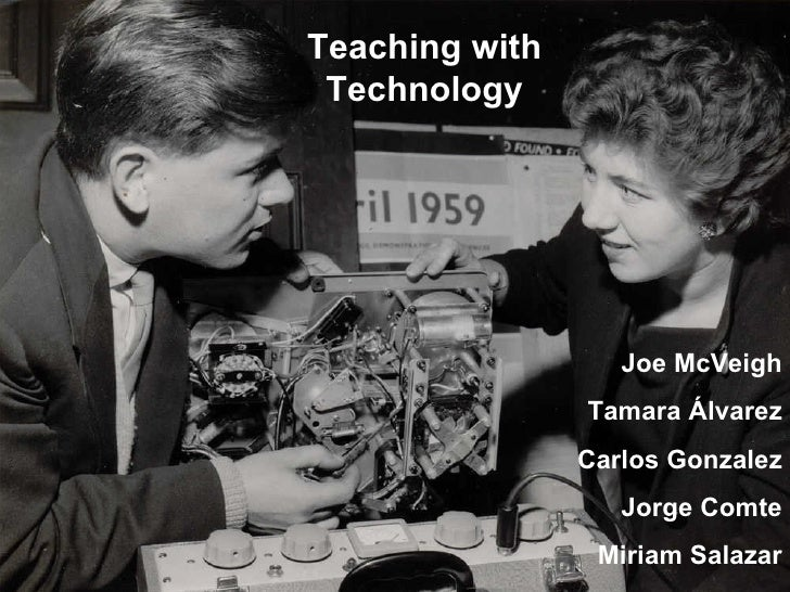Teaching with Technology Joe McVeigh Tamara  Á lvarez Carlos Gonzalez Jorge Comte Miriam Salazar