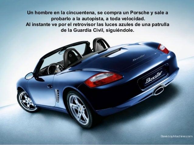 Un hombre en la cincuentena, se compra un Porsche y sale a probarlo a la autopista, a toda velocidad. Al instante ve por e...
