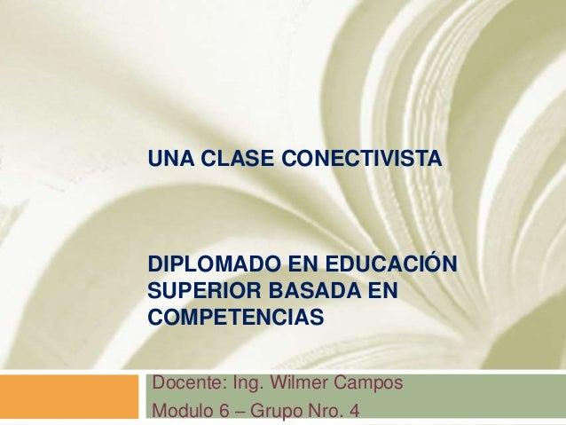UNA CLASE CONECTIVISTA DIPLOMADO EN EDUCACIÓN SUPERIOR BASADA EN COMPETENCIAS Docente: Ing. Wilmer Campos Modulo 6 – Grupo...