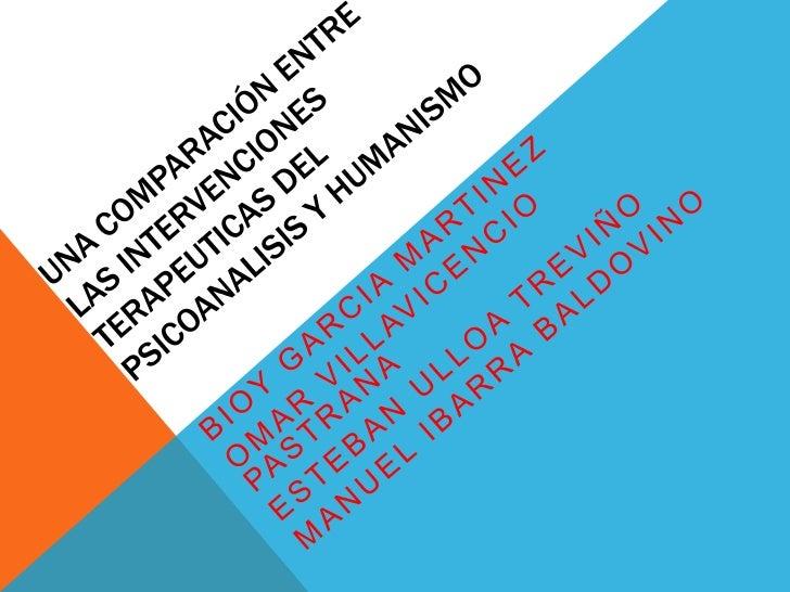 Una comparACIóN ENTRE las intervenciones terapeuticas del PSICOANALISIS Y HUMANISMO<br />Bioy GARCIA MARTINEZ<br />Omar VI...