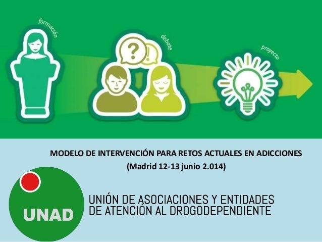 MODELO DE INTERVENCIÓN PARA RETOS ACTUALES EN ADICCIONES (Madrid 12-13 junio 2.014)