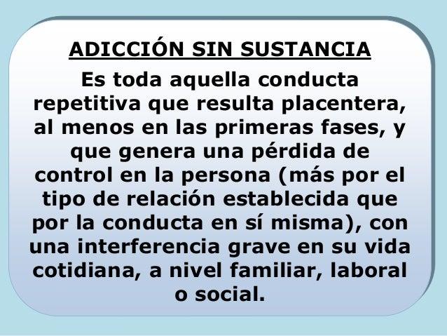 ADICCIÓN SIN SUSTANCIA Es toda aquella conducta repetitiva que resulta placentera, al menos en las primeras fases, y que g...