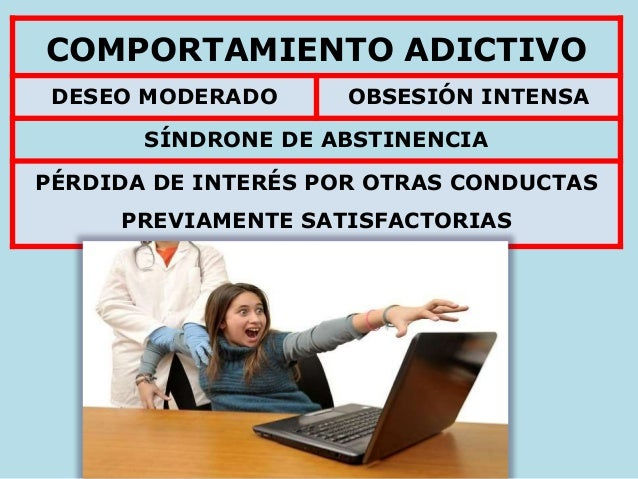 COMPORTAMIENTO ADICTIVO DESEO MODERADO OBSESIÓN INTENSA SÍNDRONE DE ABSTINENCIA PÉRDIDA DE INTERÉS POR OTRAS CONDUCTAS PRE...