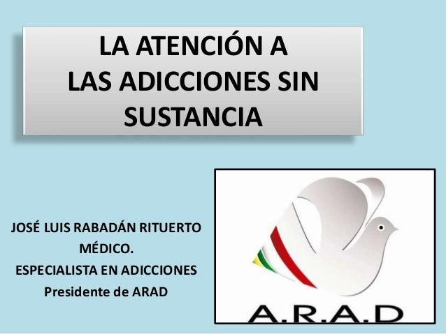 LA ATENCIÓN A LAS ADICCIONES SIN SUSTANCIA JOSÉ LUIS RABADÁN RITUERTO MÉDICO. ESPECIALISTA EN ADICCIONES Presidente de ARAD
