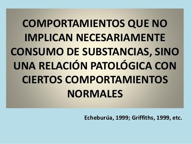 COMPORTAMIENTOS QUE NO IMPLICAN NECESARIAMENTE CONSUMO DE SUBSTANCIAS, SINO UNA RELACIÓN PATOLÓGICA CON CIERTOS COMPORTAMI...