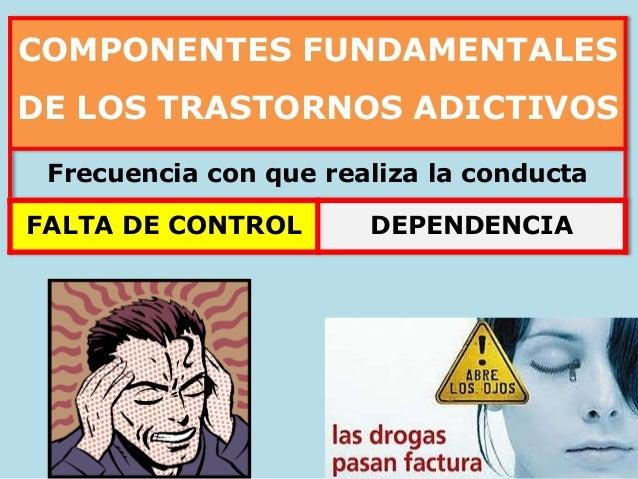 COMPONENTES FUNDAMENTALES DE LOS TRASTORNOS ADICTIVOS Frecuencia con que realiza la conducta FALTA DE CONTROL DEPENDENCIA