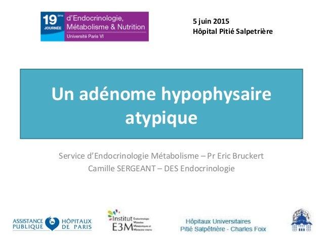 Un adénome hypophysaire atypique Service d'Endocrinologie Métabolisme – Pr Eric Bruckert Camille SERGEANT – DES Endocrinol...