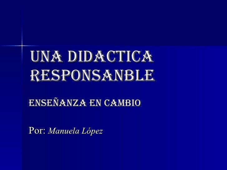UNA DIDACTICA RESPONSANBLE ENSEÑANZA EN CAMBIO Por:  Manuela López