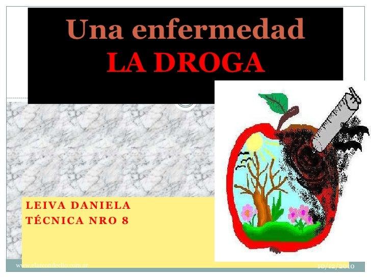 Leiva Daniela <br />Técnica Nro 8<br />18/11/2010<br />www.elarcondeclio.com.ar<br />1<br />Una enfermedadLA DROGA<br />