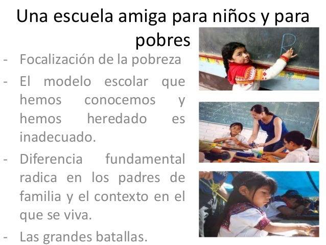 Una escuela amiga para niños y para              pobres- Focalización de la pobreza- El modelo escolar que  hemos conocemo...