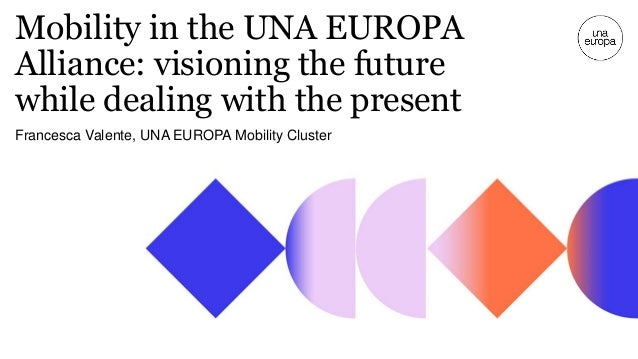 Mobility in the UNA EUROPA Alliance: visioning the future while dealing with the present Francesca Valente, UNA EUROPA Mob...