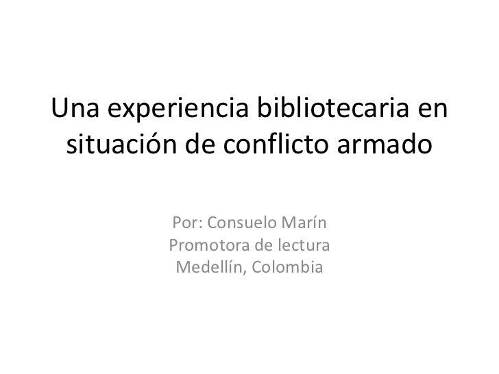Una experiencia bibliotecaria en situación de conflicto armado <br />Por: Consuelo Marín<br />Promotora de lectura <br />M...