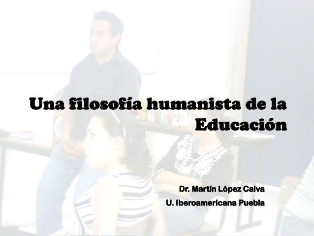 Una filosofía humanista de la Educación Dr. Martín López Calva U. Iberoamericana Puebla