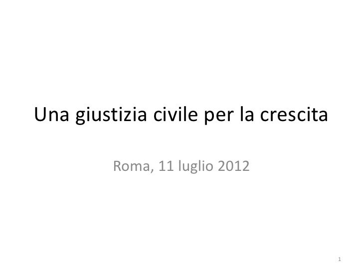 Una giustizia civile per la crescita         Roma, 11 luglio 2012                                       1