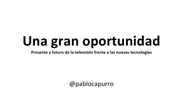 Una gran oportunidad Presente y futuro de la televisión frente a las nuevas tecnologías @pablocapurro