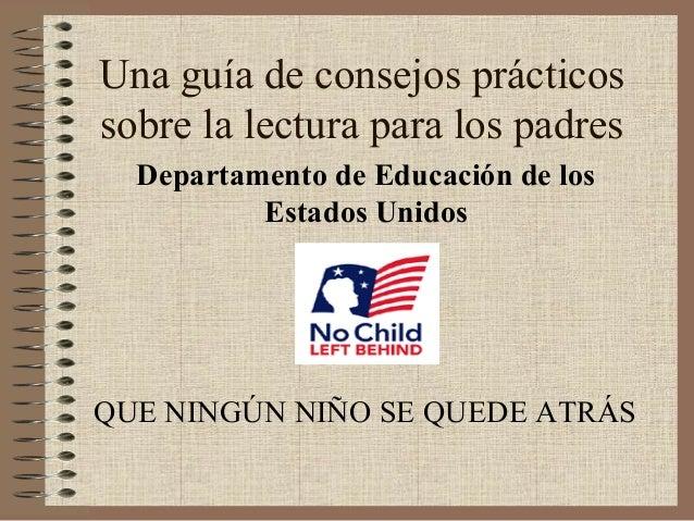 Una guía de consejos prácticossobre la lectura para los padresDepartamento de Educación de losEstados UnidosQUE NINGÚN NIÑ...
