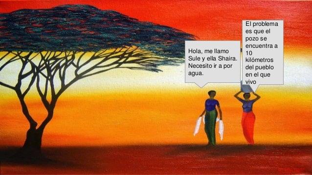 Hola, me llamo Sule y ella Shaira. Necesito ir a por agua. El problema es que el pozo se encuentra a 10 kilómetros del pue...