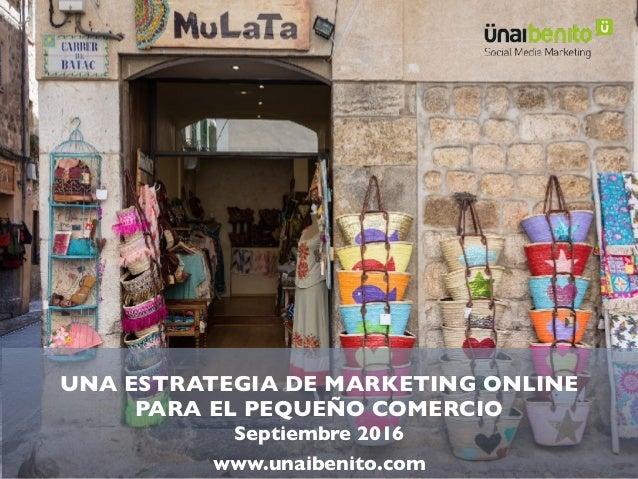 UNA ESTRATEGIA DE MARKETING ONLINE PARA EL PEQUEÑO COMERCIO Septiembre 2016 www.unaibenito.com