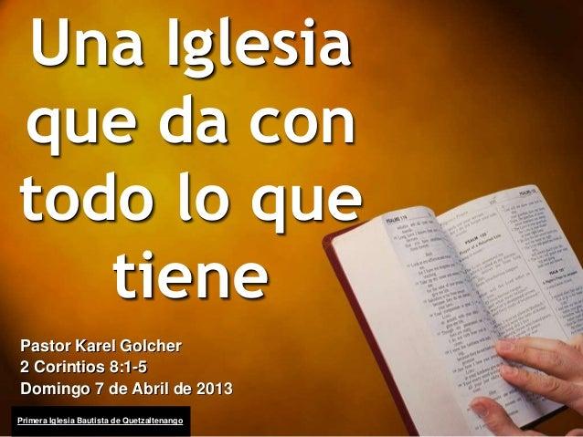 Una Iglesiaque da contodo lo quetienePastor Karel Golcher2 Corintios 8:1-5Domingo 7 de Abril de 2013Primera Iglesia Bautis...