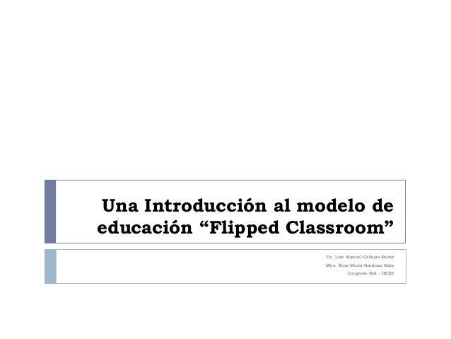 """Una Introducción al modelo de educación """"Flipped Classroom"""" Dr. Luis Manuel Callejas Saénz Mtra. Rosa María Garduza Solís ..."""