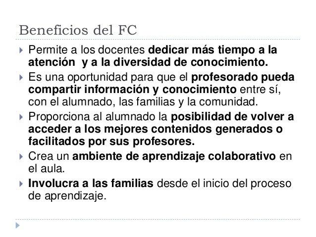 Beneficios del FC  Permite a los docentes dedicar más tiempo a la atención y a la diversidad de conocimiento.  Es una op...