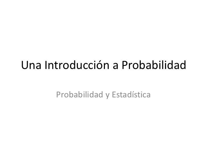 Una Introducción a Probabilidad<br />Probabilidad y Estadística<br />
