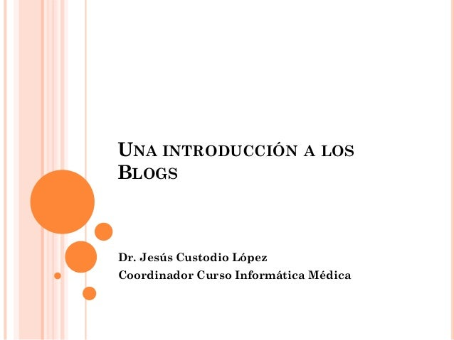 UNA INTRODUCCIÓN A LOS BLOGS Dr. Jesús Custodio López Coordinador Curso Informática Médica