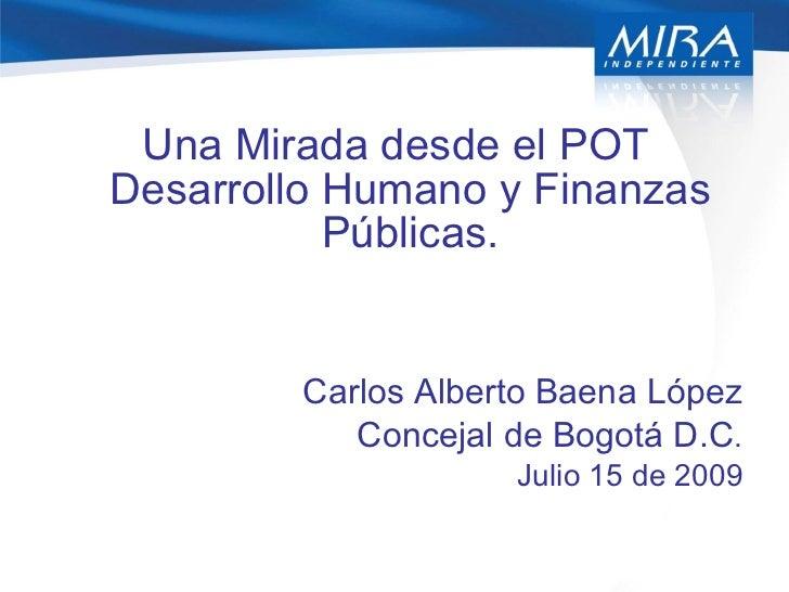 <ul><li>Una Mirada desde el POT Desarrollo Humano y Finanzas Públicas. </li></ul><ul><li>Carlos Alberto Baena López </li><...