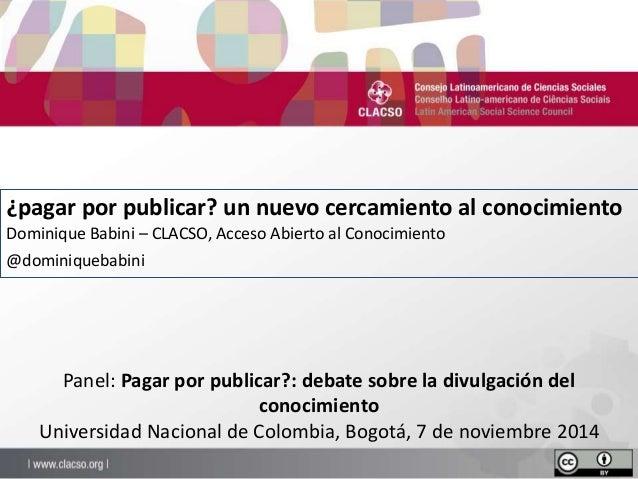 ¿pagar por publicar? un nuevo cercamiento al conocimiento  Dominique Babini – CLACSO, Acceso Abierto al Conocimiento  @dom...